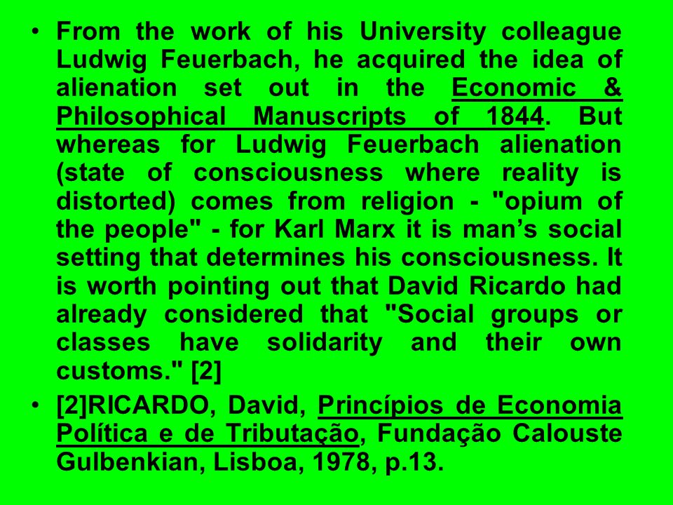 From the work of his University colleague Ludwig Feuerbach, he acquired the idea of alienation set out in the Economic & Philosophical Manuscripts of 1844. But whereas for Ludwig Feuerbach alienation (state of consciousness where reality is distorted) comes from religion - opium of the people - for Karl Marx it is man's social setting that determines his consciousness. It is worth pointing out that David Ricardo had already considered that Social groups or classes have solidarity and their own customs. [2]